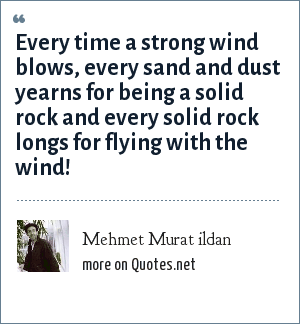 Mehmet Murat ildan: Every time a strong wind blows, every sand and dust yearns for being a solid rock and every solid rock longs for flying with the wind!