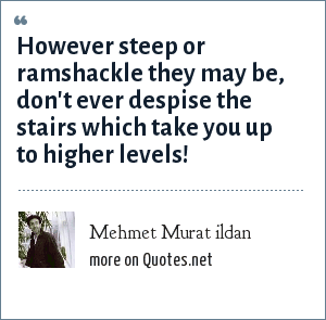 Mehmet Murat ildan: However steep or ramshackle they may be, don't ever despise the stairs which take you up to higher levels!