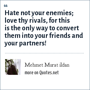 Mehmet Murat ildan: Hate not your enemies; love thy rivals, for this is the only way to convert them into your friends and your partners!