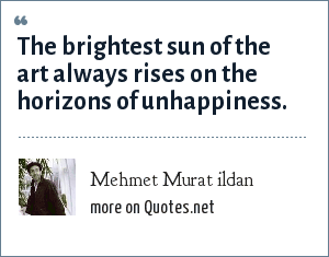 Mehmet Murat ildan: The brightest sun of the art always rises on the horizons of unhappiness.