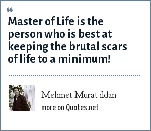 Mehmet Murat ildan: Master of Life is the person who is best at keeping the brutal scars of life to a minimum!