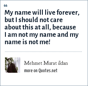 Mehmet Murat ildan: My name will live forever, but I should not care about this at all, because I am not my name and my name is not me!