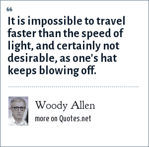 Woody Allen: It is impossible to travel faster than the speed of light, and certainly not desirable, as one's hat keeps blowing off.