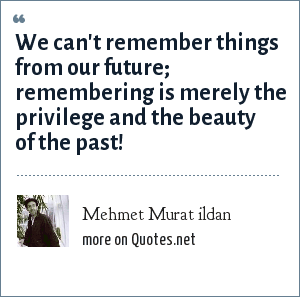 Mehmet Murat ildan: We can't remember things from our future; remembering is merely the privilege and the beauty of the past!