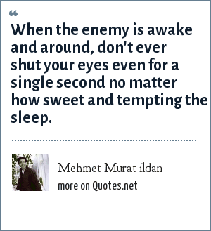 Mehmet Murat ildan: When the enemy is awake and around, don't ever shut your eyes even for a single second no matter how sweet and tempting the sleep.