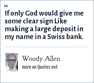 Woody Allen: If only God would give me some clear sign Like making a large deposit in my name in a Swiss bank.