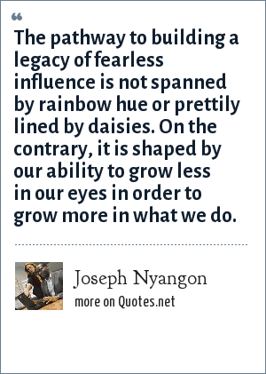 Joseph Nyangon: The pathway to building a legacy of fearless influence is not spanned by rainbow hue or prettily lined by daisies. On the contrary, it is shaped by our ability to grow less in our eyes in order to grow more in what we do.