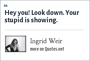 Ingrid Weir: Hey you! Look down. Your stupid is showing.
