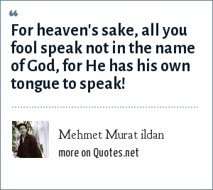 Mehmet Murat ildan: For heaven's sake, all you fool speak not in the name of God, for He has his own tongue to speak!