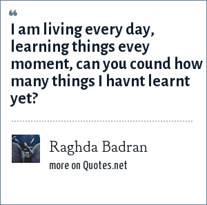 Raghda Badran: i am living every day, learning things evey moment, can you cound how many things i havnt learnt yet?
