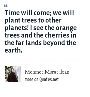 Mehmet Murat ildan: Time will come; we will plant trees to other planets! I see the orange trees and the cherries in the far lands beyond the earth.