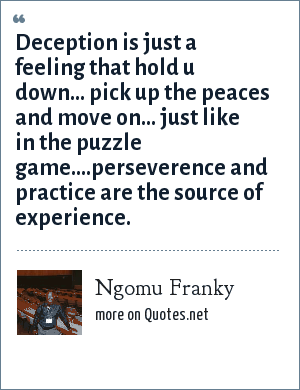 Ngomu Franky: Deception is just a feeling that hold u down... pick up the peaces and move on... just like in the puzzle game....perseverence and practice are the source of experience.