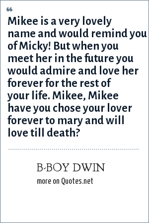 B-BOY DWIN: Mikee is a very lovely name and would remind you of Micky! But when you meet her in the future you would admire and love her forever for the rest of your life. Mikee, Mikee have you chose your lover forever to mary and will love till death?