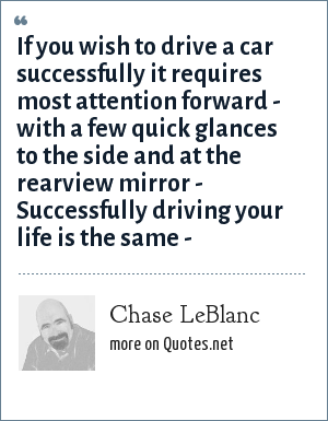 Chase LeBlanc: If you wish to drive a car successfully it requires most attention forward - with a few quick glances to the side and at the rearview mirror - Successfully driving your life is the same -