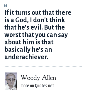 Woody Allen: If it turns out that there is a God, I don't think that he's evil. But the worst that you can say about him is that basically he's an underachiever.