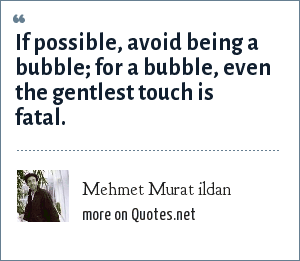 Mehmet Murat ildan: If possible, avoid being a bubble; for a bubble, even the gentlest touch is fatal.