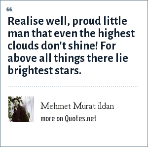 Mehmet Murat ildan: Realise well, proud little man that even the highest clouds don't shine! For above all things there lie brightest stars.