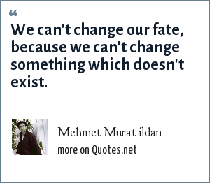 Mehmet Murat ildan: We can't change our fate, because we can't change something which doesn't exist.