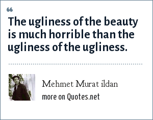 Mehmet Murat ildan: The ugliness of the beauty is much horrible than the ugliness of the ugliness.