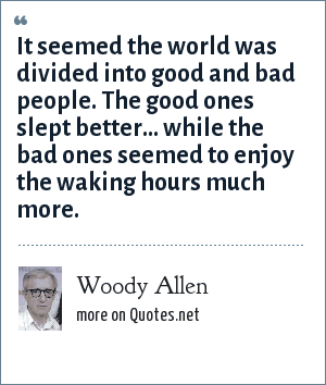 Woody Allen: It seemed the world was divided into good and bad people. The good ones slept better... while the bad ones seemed to enjoy the waking hours much more.