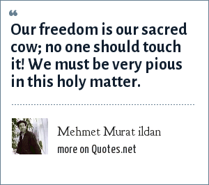Mehmet Murat ildan: Our freedom is our sacred cow; no one should touch it! We must be very pious in this holy matter.
