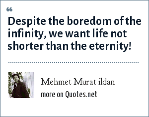 Mehmet Murat ildan: Despite the boredom of the infinity, we want life not shorter than the eternity!