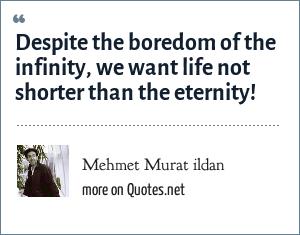 Mehmet Murat ildan: Despite the boredom of the infinity, we want life not shorter than the eternity!