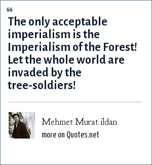 Mehmet Murat ildan: The only acceptable imperialism is the Imperialism of the Forest! Let the whole world are invaded by the tree-soldiers!