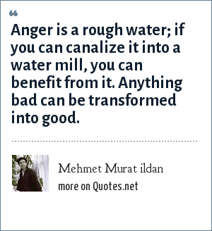 Mehmet Murat ildan: Anger is a rough water; if you can canalize it into a water mill, you can benefit from it. Anything bad can be transformed into good.