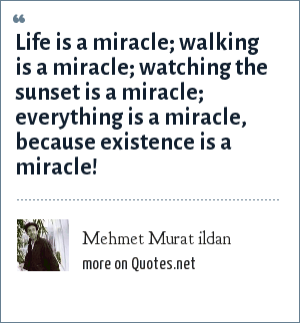 Mehmet Murat ildan: Life is a miracle; walking is a miracle; watching the sunset is a miracle; everything is a miracle, because existence is a miracle!