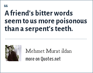Mehmet Murat ildan: A friend's bitter words seem to us more poisonous than a serpent's teeth.