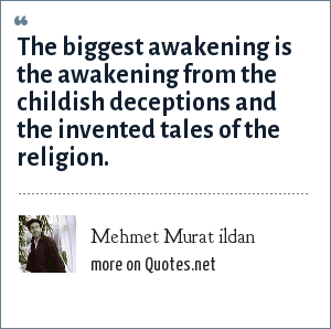 Mehmet Murat ildan: The biggest awakening is the awakening from the childish deceptions and the invented tales of the religion.