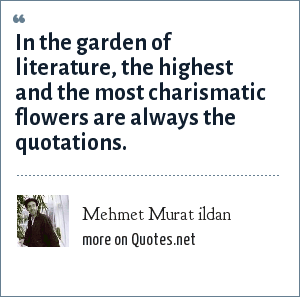 Mehmet Murat ildan: In the garden of literature, the highest and the most charismatic flowers are always the quotations.