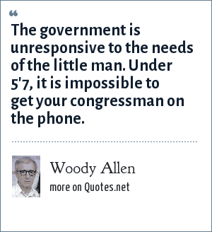 Woody Allen: The government is unresponsive to the needs of the little man. Under 5'7, it is impossible to get your congressman on the phone.