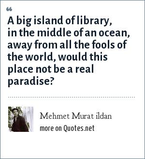 Mehmet Murat ildan: A big island of library, in the middle of an ocean, away from all the fools of the world, would this place not be a real paradise?