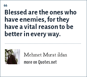 Mehmet Murat ildan: Blessed are the ones who have enemies, for they have a vital reason to be better in every way.
