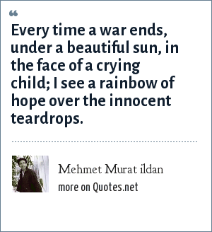 Mehmet Murat ildan: Every time a war ends, under a beautiful sun, in the face of a crying child; I see a rainbow of hope over the innocent teardrops.