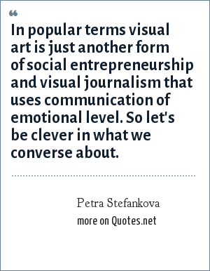 Petra Stefankova: In popular terms visual art is just another form of social entrepreneurship and visual journalism that uses communication of emotional level. So let's be clever in what we converse about.