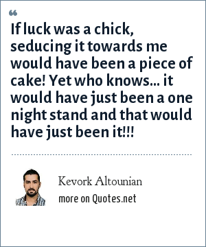 Kevork Altounian: If luck was a chick, seducing it towards me would have been a piece of cake! Yet who knows… it would have just been a one night stand and that would have just been it!!!