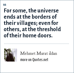 Mehmet Murat ildan: For some, the universe ends at the borders of their villages; even for others, at the threshold of their home doors.