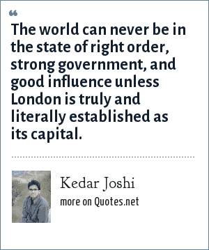 Kedar Joshi: The world can never be in the state of right order, strong government, and good influence unless London is truly and literally established as its capital.