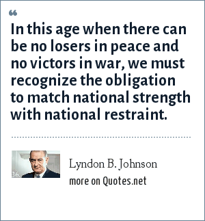 Lyndon B. Johnson: In this age when there can be no losers in peace and no victors in war, we must recognize the obligation to match national strength with national restraint.