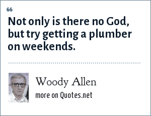 Woody Allen: Not only is there no God, but try getting a plumber on weekends.