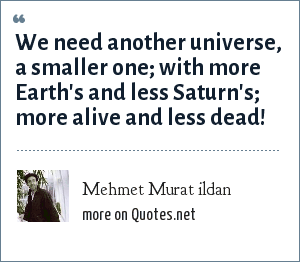 Mehmet Murat ildan: We need another universe, a smaller one; with more Earth's and less Saturn's; more alive and less dead!