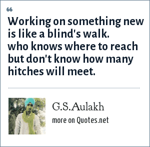 G.S.Aulakh: Working on something new is like a blind's walk. who knows where to reach but don't know how many hitches will meet.