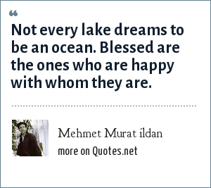 Mehmet Murat ildan: Not every lake dreams to be an ocean. Blessed are the ones who are happy with whom they are.