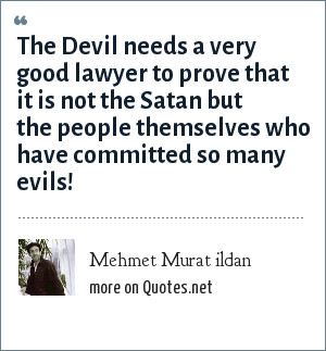 Mehmet Murat ildan: The Devil needs a very good lawyer to prove that it is not the Satan but the people themselves who have committed so many evils!