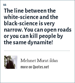 Mehmet Murat ildan: The line between the white-science and the black-science is very narrow. You can open roads or you can kill people by the same dynamite!