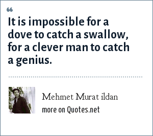 Mehmet Murat ildan: It is impossible for a dove to catch a swallow, for a clever man to catch a genius.