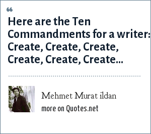 Mehmet Murat ildan: Here are the Ten Commandments for a writer: Create, Create, Create, Create, Create, Create...